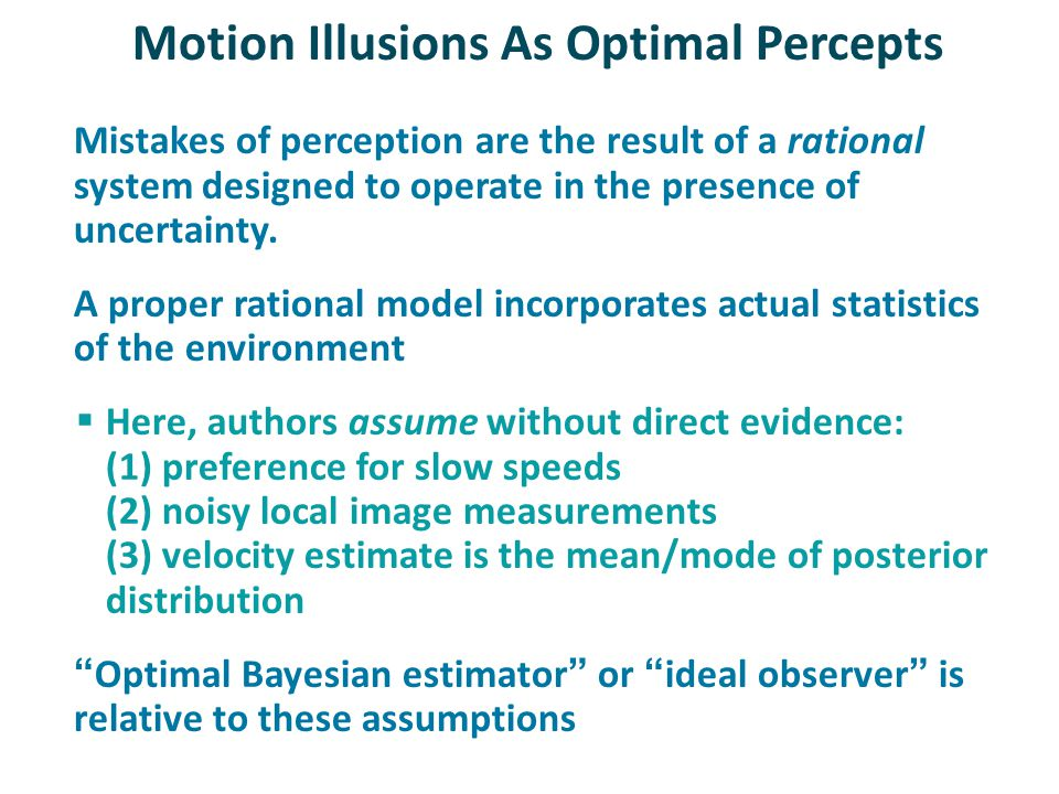 Motion Illusions As Optimal Percepts Mistakes of perception are the result of a rational system designed to operate in the presence of uncertainty.