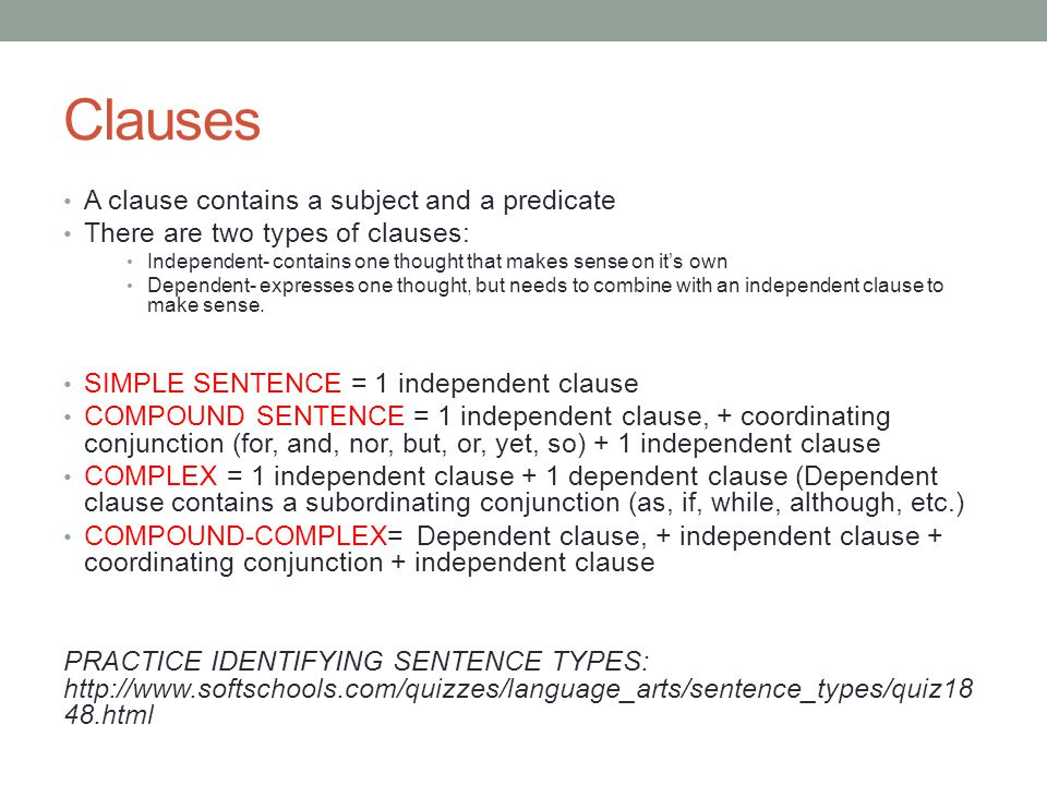 Clauses A clause contains a subject and a predicate There are two types of clauses: Independent- contains one thought that makes sense on it's own Dependent- expresses one thought, but needs to combine with an independent clause to make sense.