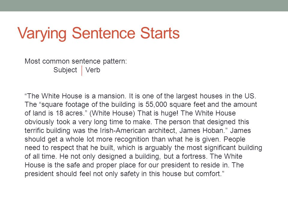 Varying Sentence Starts Most common sentence pattern: Subject Verb The White House is a mansion.