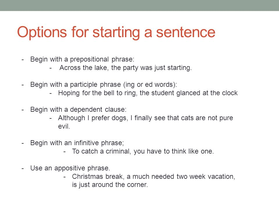Options for starting a sentence -Begin with a prepositional phrase: - Across the lake, the party was just starting. -Begin with a participle phrase (i