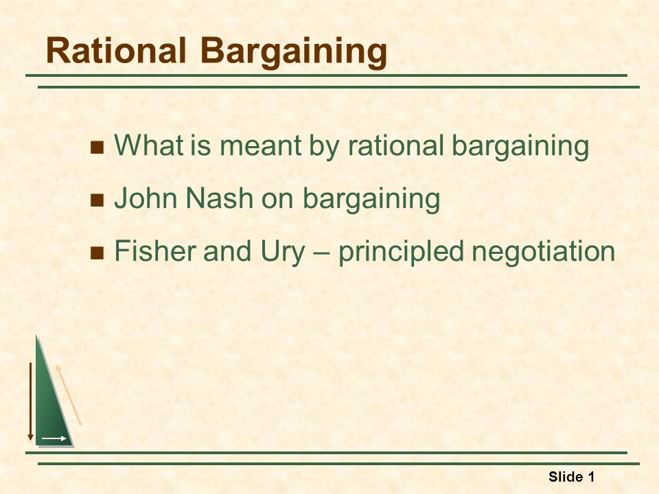 Slide 1 Rational Bargaining What is meant by rational bargaining John Nash on bargaining Fisher and Ury – principled negotiation