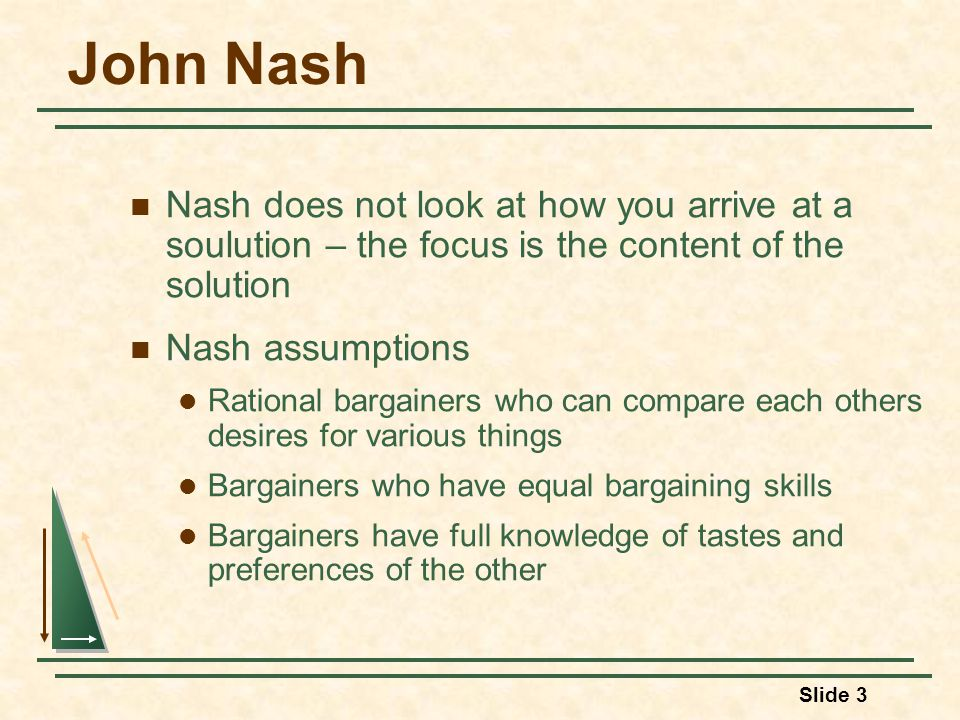 Slide 3 John Nash Nash does not look at how you arrive at a soulution – the focus is the content of the solution Nash assumptions Rational bargainers who can compare each others desires for various things Bargainers who have equal bargaining skills Bargainers have full knowledge of tastes and preferences of the other