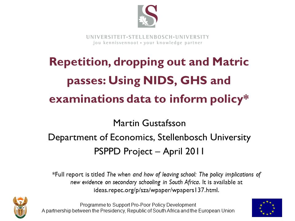 Programme to Support Pro-Poor Policy Development A partnership between the Presidency, Republic of South Africa and the European Union Repetition, dropping out and Matric passes: Using NIDS, GHS and examinations data to inform policy* Martin Gustafsson Department of Economics, Stellenbosch University PSPPD Project – April 2011 *Full report is titled The when and how of leaving school: The policy implications of new evidence on secondary schooling in South Africa.