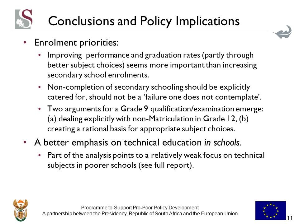 Programme to Support Pro-Poor Policy Development A partnership between the Presidency, Republic of South Africa and the European Union Conclusions and Policy Implications Enrolment priorities: Improving performance and graduation rates (partly through better subject choices) seems more important than increasing secondary school enrolments.