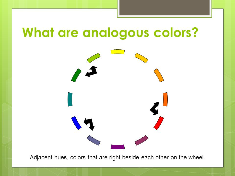 What are analogous colors? Adjacent hues, colors that are right beside each other on the wheel.