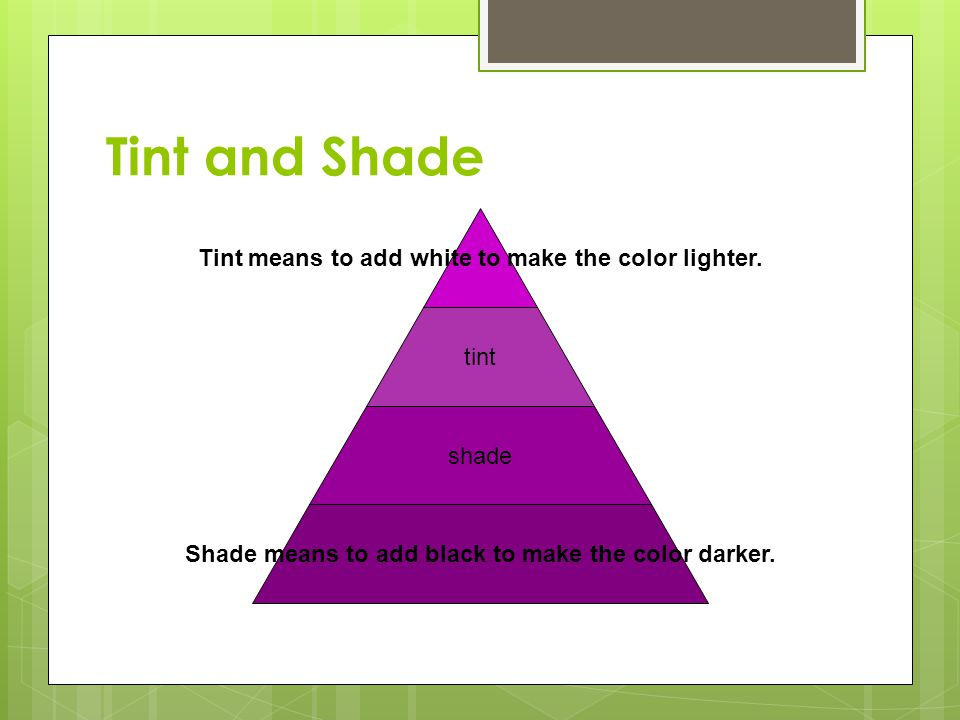 Tint and Shade Tint means to add white to make the color lighter.