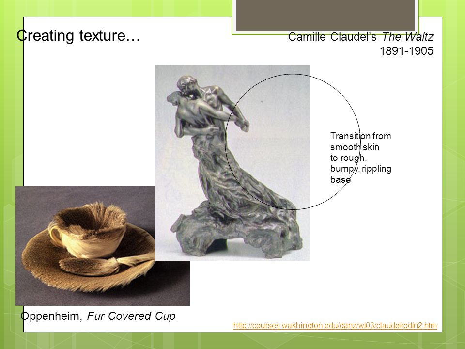 Oppenheim, Fur Covered Cup Camille Claudel's The Waltz 1891-1905 Creating texture… Transition from smooth skin to rough, bumpy, rippling base http://courses.washington.edu/danz/wi03/claudelrodin2.htm