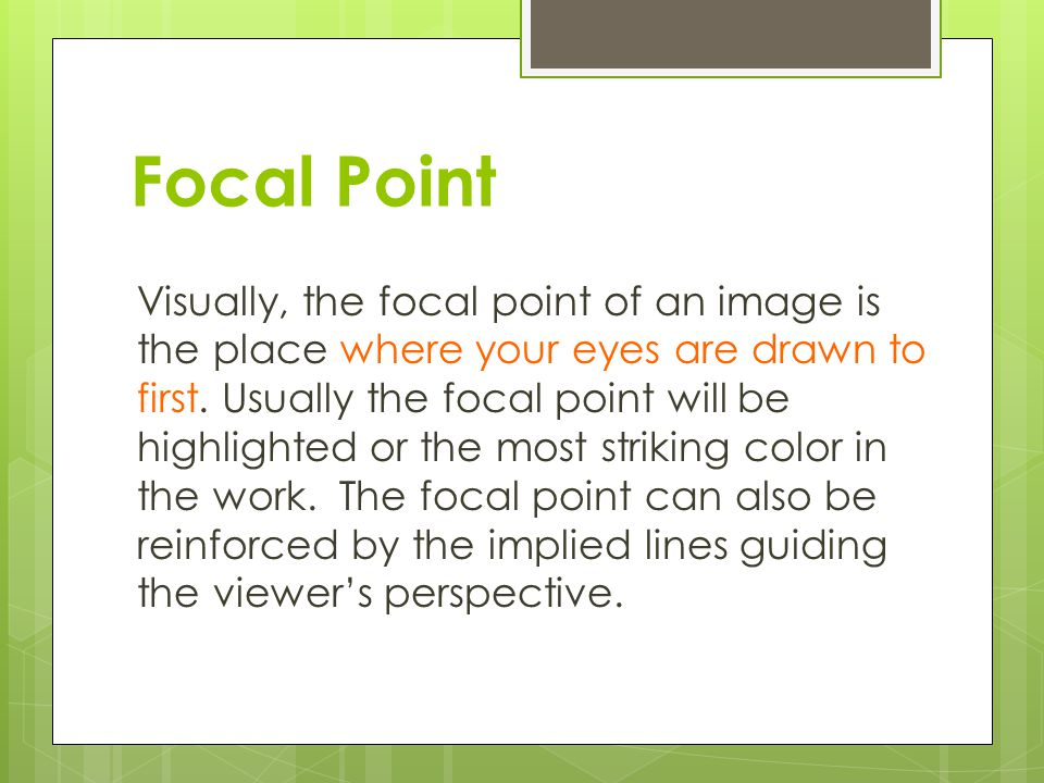 Focal Point Visually, the focal point of an image is the place where your eyes are drawn to first.
