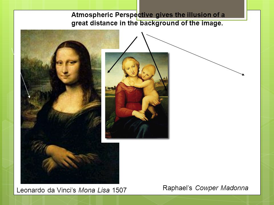 Leonardo da Vinci's Mona Lisa 1507 Raphael's Cowper Madonna Atmospheric Perspective gives the illusion of a great distance in the background of the image.