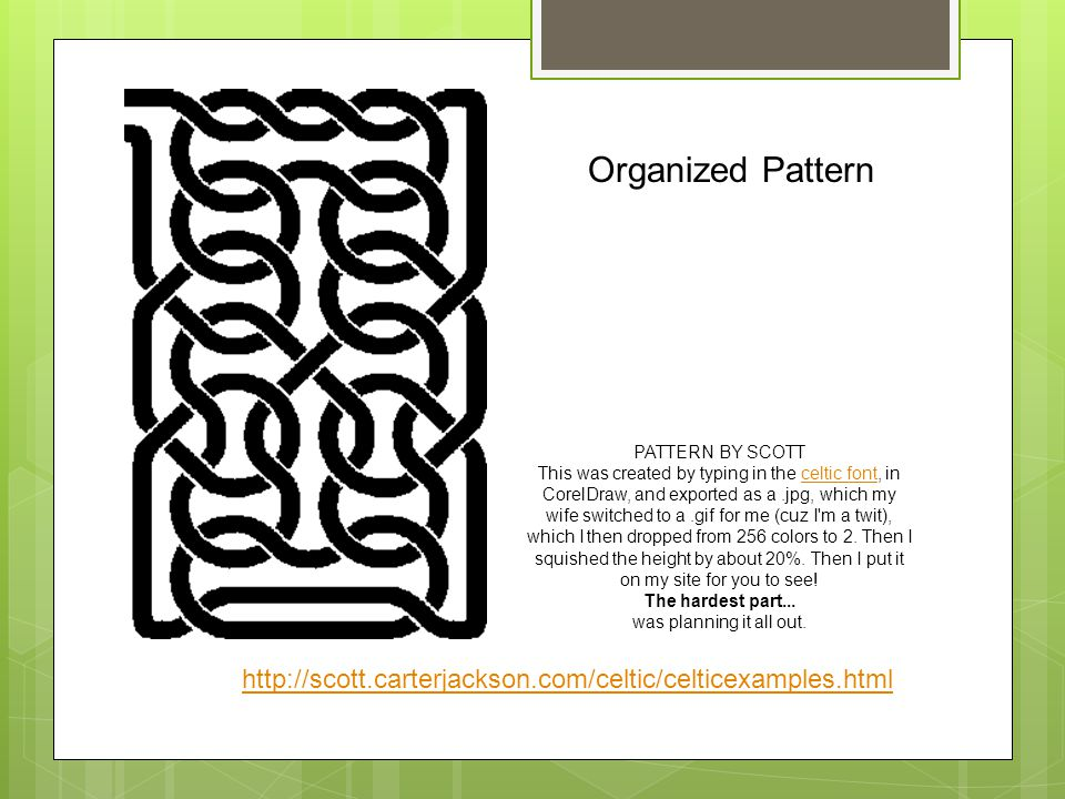 PATTERN BY SCOTT This was created by typing in the celtic font, in CorelDraw, and exported as a.jpg, which my wife switched to a.gif for me (cuz I m a twit), which I then dropped from 256 colors to 2.