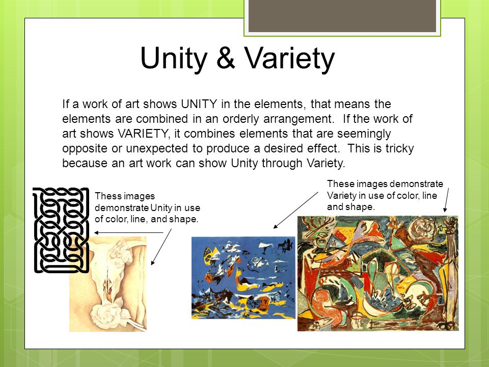 Unity & Variety If a work of art shows UNITY in the elements, that means the elements are combined in an orderly arrangement.