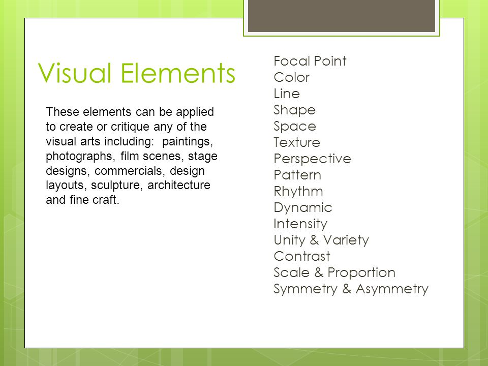 Visual Elements Focal Point Color Line Shape Space Texture Perspective Pattern Rhythm Dynamic Intensity Unity & Variety Contrast Scale & Proportion Symmetry & Asymmetry These elements can be applied to create or critique any of the visual arts including: paintings, photographs, film scenes, stage designs, commercials, design layouts, sculpture, architecture and fine craft.