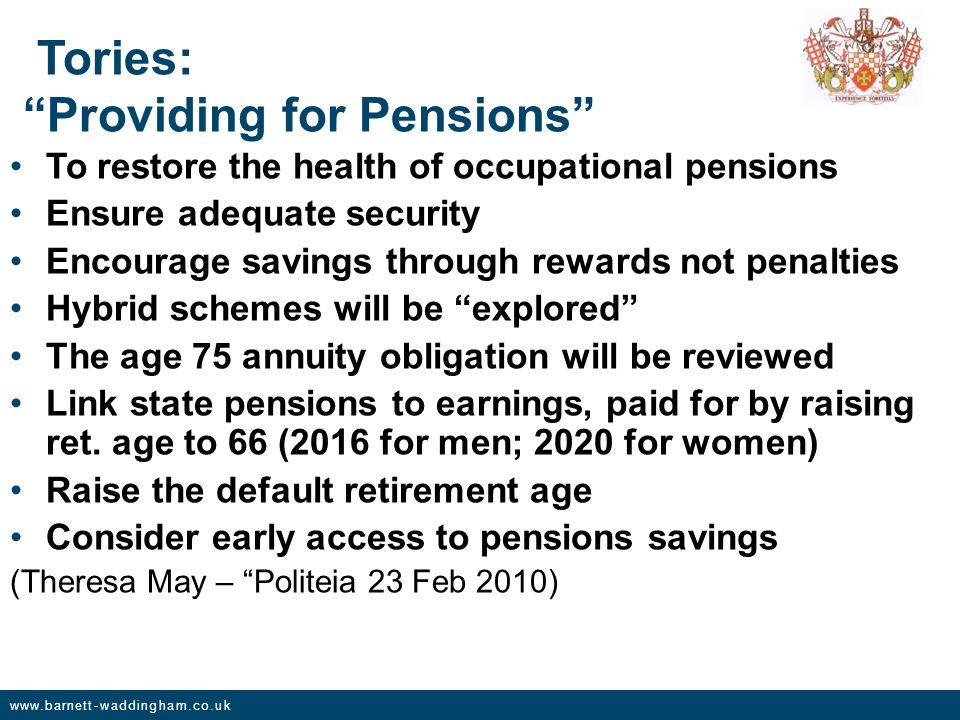 www.barnett-waddingham.co.uk Tories: Providing for Pensions To restore the health of occupational pensions Ensure adequate security Encourage savings through rewards not penalties Hybrid schemes will be explored The age 75 annuity obligation will be reviewed Link state pensions to earnings, paid for by raising ret.