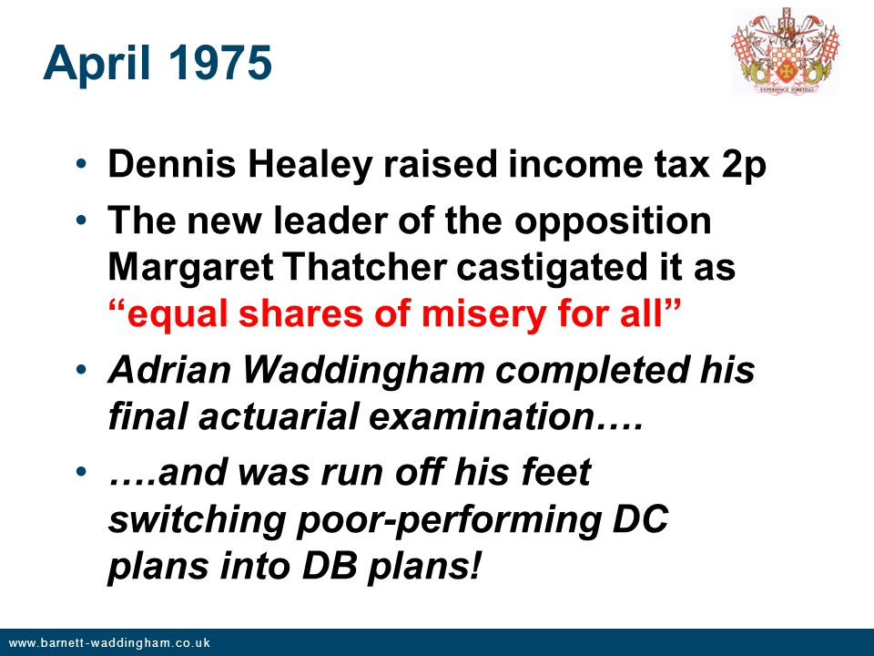 www.barnett-waddingham.co.uk April 1975 Dennis Healey raised income tax 2p The new leader of the opposition Margaret Thatcher castigated it as equal shares of misery for all Adrian Waddingham completed his final actuarial examination….