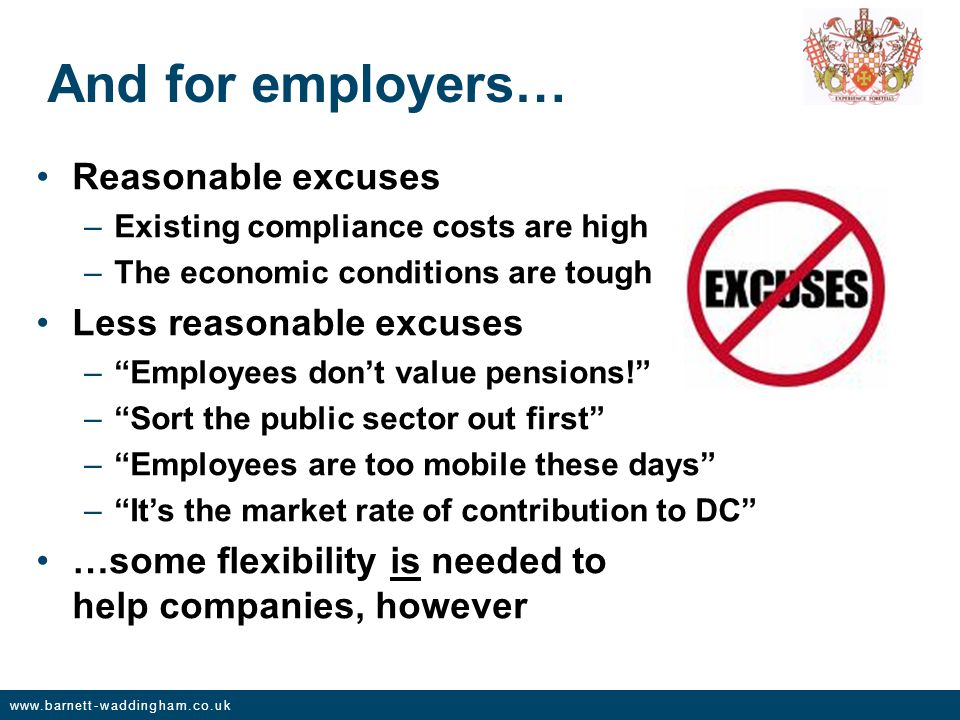 www.barnett-waddingham.co.uk And for employers… Reasonable excuses –Existing compliance costs are high –The economic conditions are tough Less reasonable excuses – Employees don't value pensions! – Sort the public sector out first – Employees are too mobile these days – It's the market rate of contribution to DC …some flexibility is needed to help companies, however