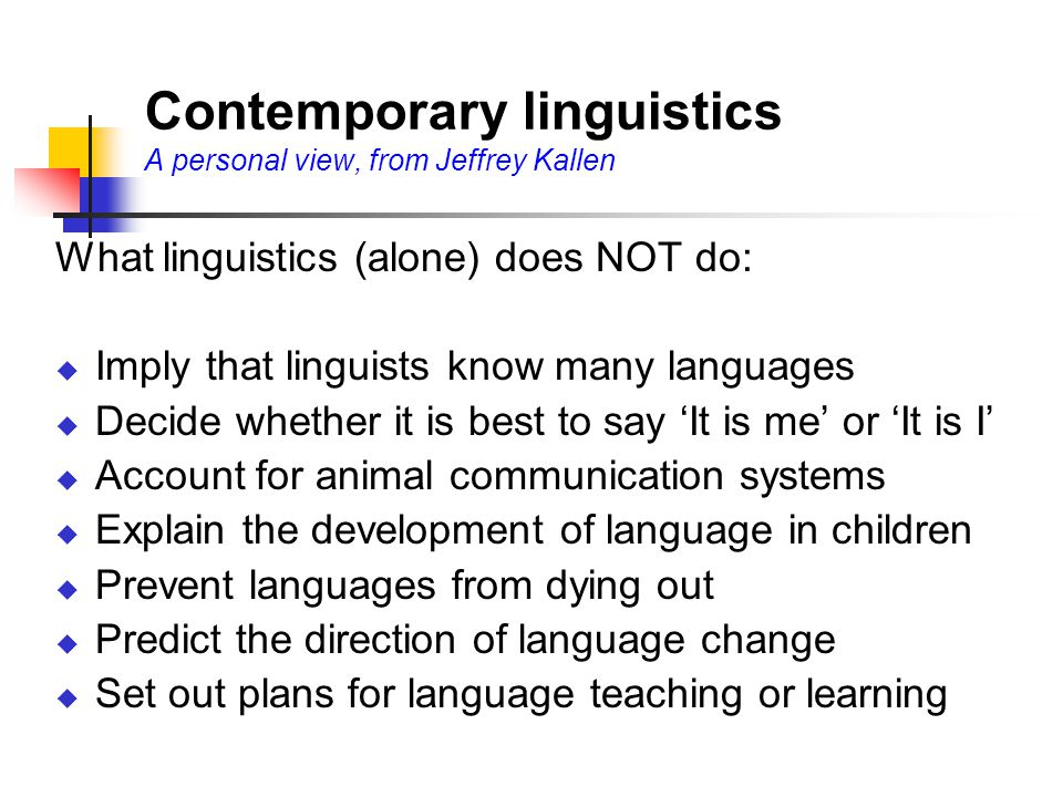 Contemporary linguistics A personal view, from Jeffrey Kallen What linguistics (alone) does NOT do:  Imply that linguists know many languages  Decide whether it is best to say 'It is me' or 'It is I'  Account for animal communication systems  Explain the development of language in children  Prevent languages from dying out  Predict the direction of language change  Set out plans for language teaching or learning