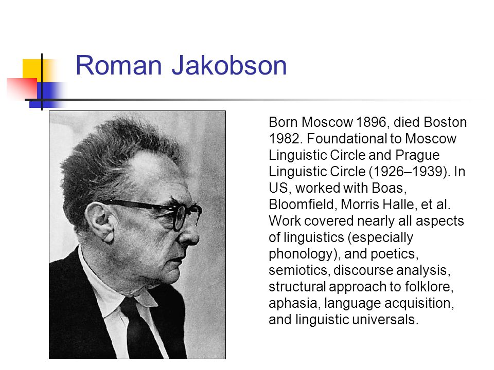 Roman Jakobson Born Moscow 1896, died Boston 1982. Foundational to Moscow Linguistic Circle and Prague Linguistic Circle (1926–1939). In US, worked wi
