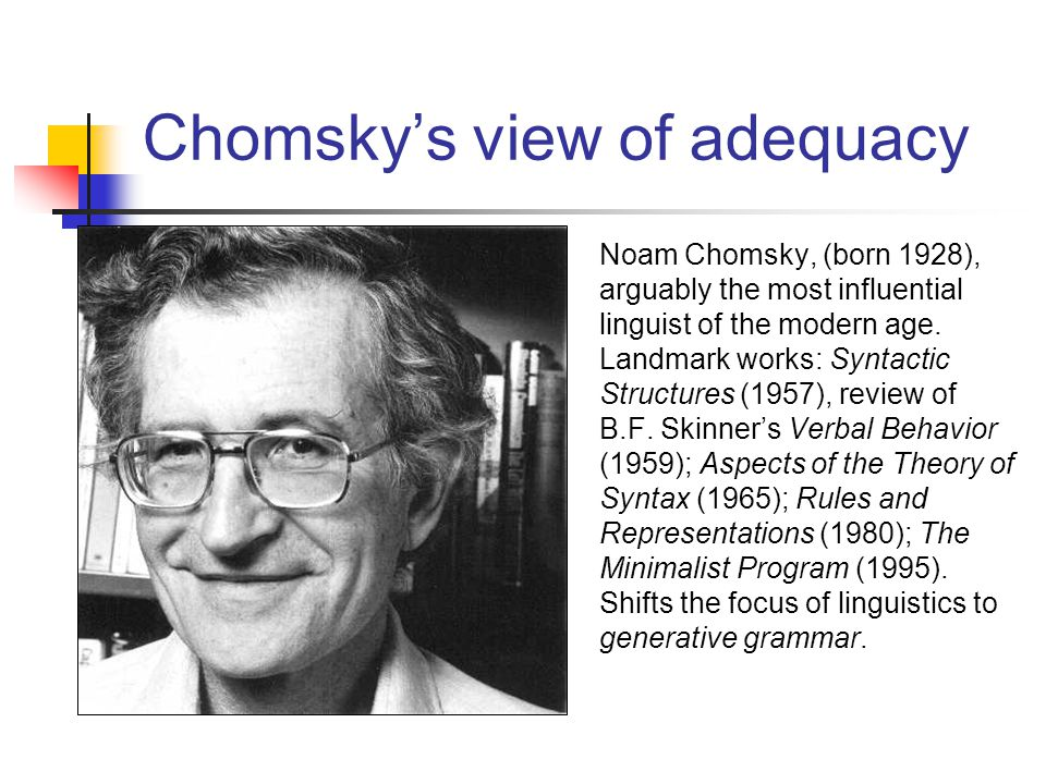 Chomsky's view of adequacy Noam Chomsky, (born 1928), arguably the most influential linguist of the modern age.