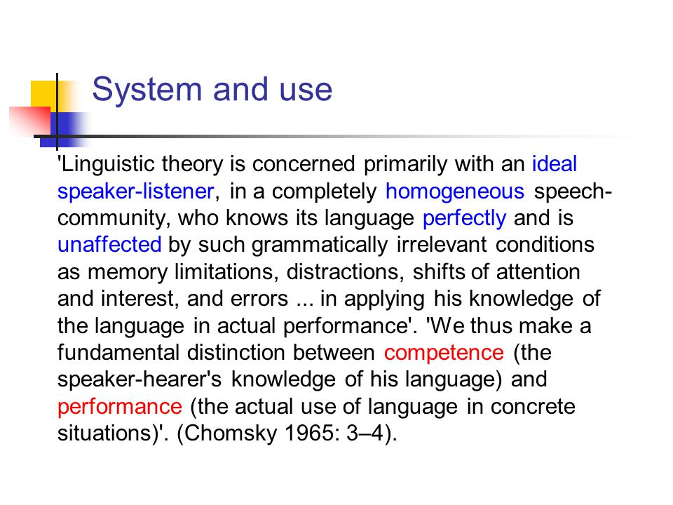 System and use Linguistic theory is concerned primarily with an ideal speaker-listener, in a completely homogeneous speech- community, who knows its language perfectly and is unaffected by such grammatically irrelevant conditions as memory limitations, distractions, shifts of attention and interest, and errors...
