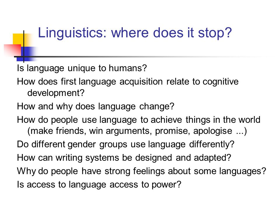Linguistics: where does it stop? Is language unique to humans? How does first language acquisition relate to cognitive development? How and why does l
