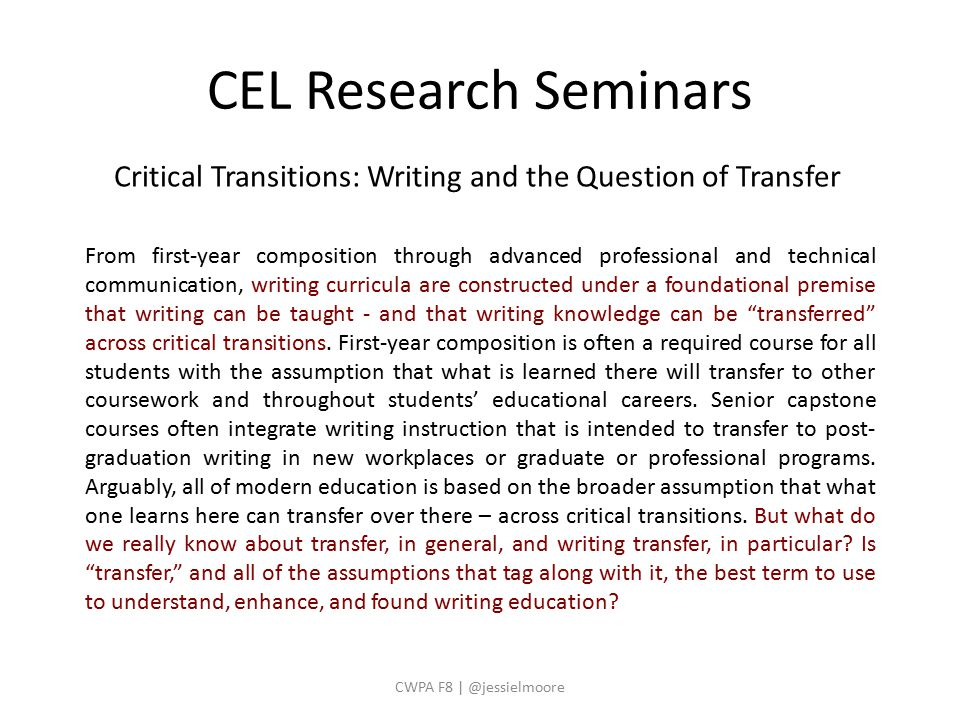 CEL Research Seminars CWPA F8 | @jessielmoore Critical Transitions: Writing and the Question of Transfer From first-year composition through advanced professional and technical communication, writing curricula are constructed under a foundational premise that writing can be taught - and that writing knowledge can be transferred across critical transitions.