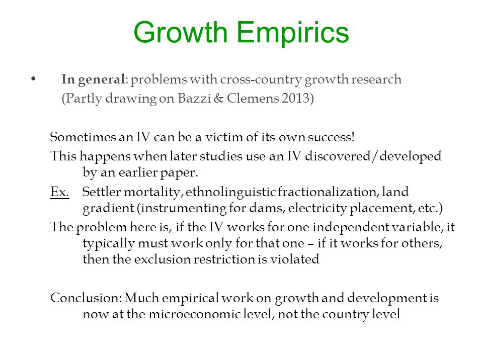Growth Empirics In general : problems with cross-country growth research (Partly drawing on Bazzi & Clemens 2013) Sometimes an IV can be a victim of its own success.