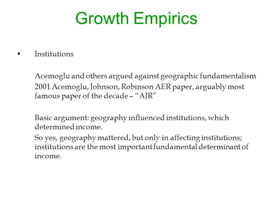 Growth Empirics Institutions Acemoglu and others argued against geographic fundamentalism 2001 Acemoglu, Johnson, Robinson AER paper, arguably most famous paper of the decade – AJR Basic argument: geography influenced institutions, which determined income.