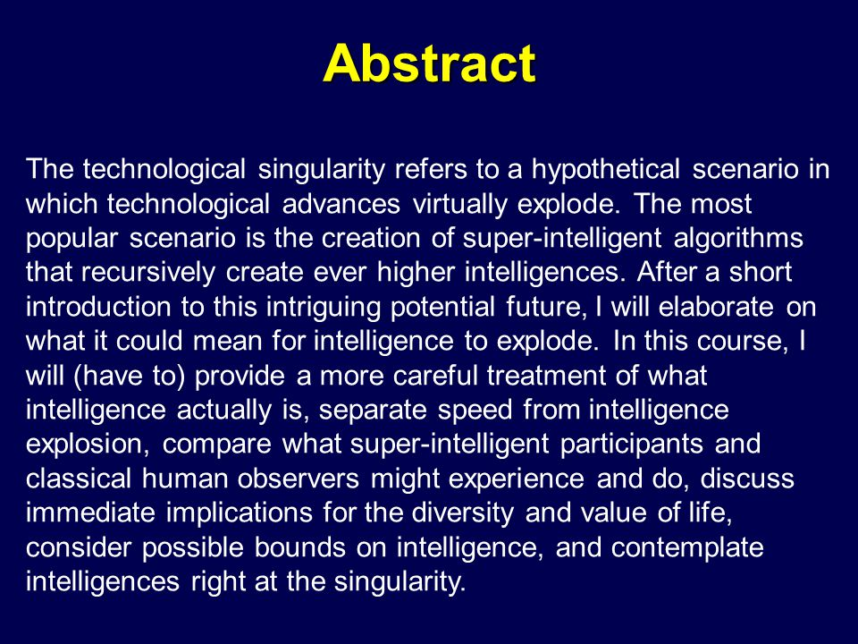 Abstract The technological singularity refers to a hypothetical scenario in which technological advances virtually explode. The most popular scenario