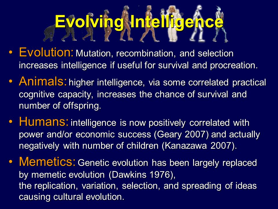 Evolving Intelligence Evolution: Mutation, recombination, and selection increases intelligence if useful for survival and procreation.Evolution: Mutat