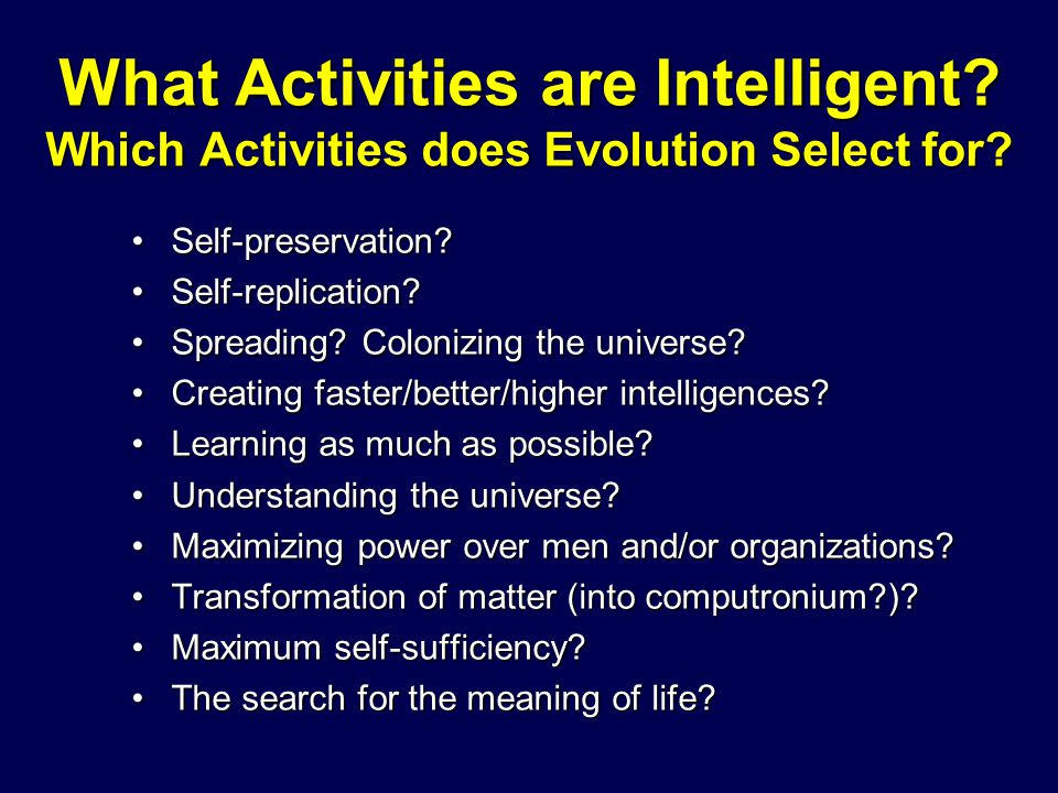 What Activities are Intelligent? Which Activities does Evolution Select for? Self-preservation?Self-preservation? Self-replication?Self-replication? S