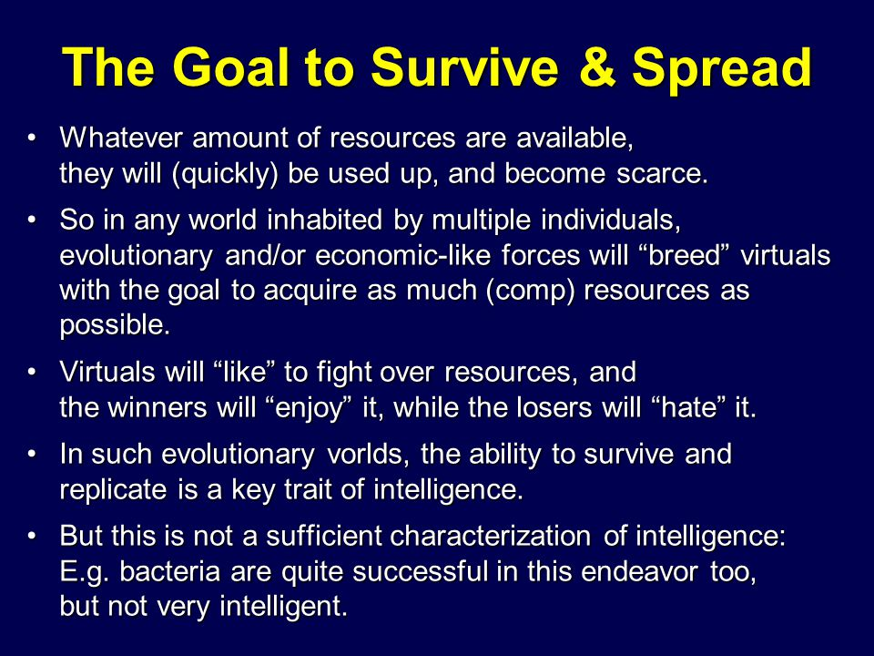 The Goal to Survive & Spread Whatever amount of resources are available, they will (quickly) be used up, and become scarce.Whatever amount of resource