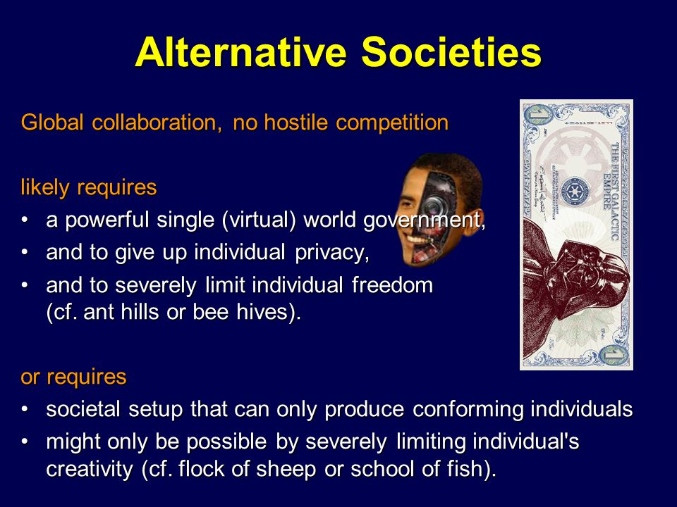 Alternative Societies Global collaboration, no hostile competition likely requires a powerful single (virtual) world government,a powerful single (vir