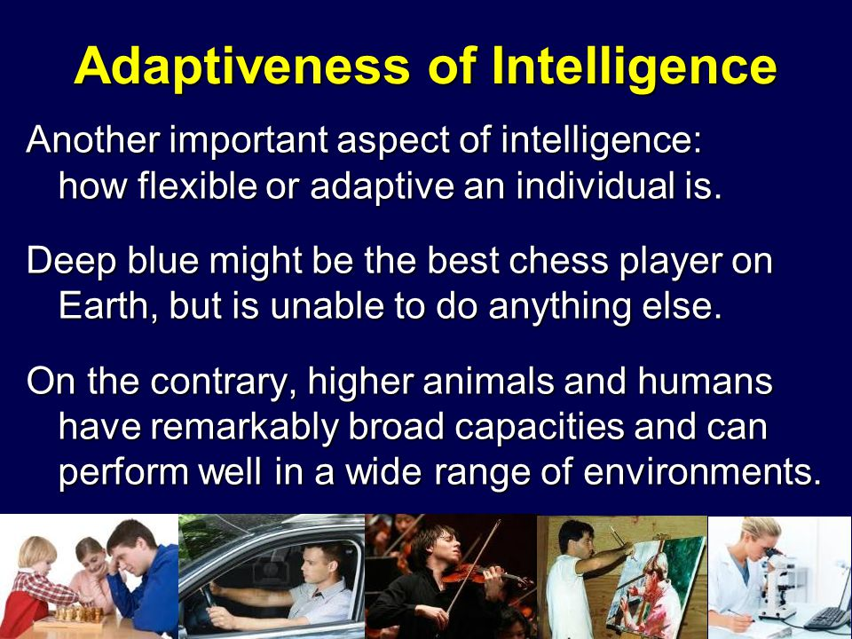 Adaptiveness of Intelligence Another important aspect of intelligence: how flexible or adaptive an individual is. Deep blue might be the best chess pl