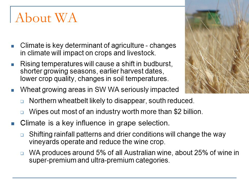 About WA Climate is key determinant of agriculture - changes in climate will impact on crops and livestock. Rising temperatures will cause a shift in