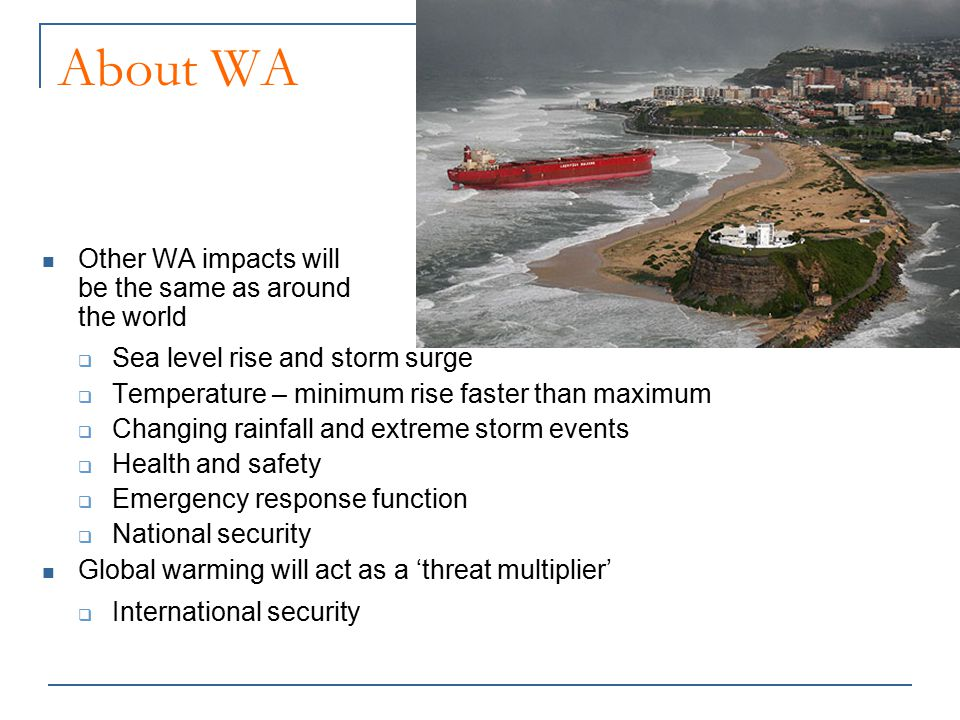 About WA Other WA impacts will be the same as around the world  Sea level rise and storm surge  Temperature – minimum rise faster than maximum  Cha