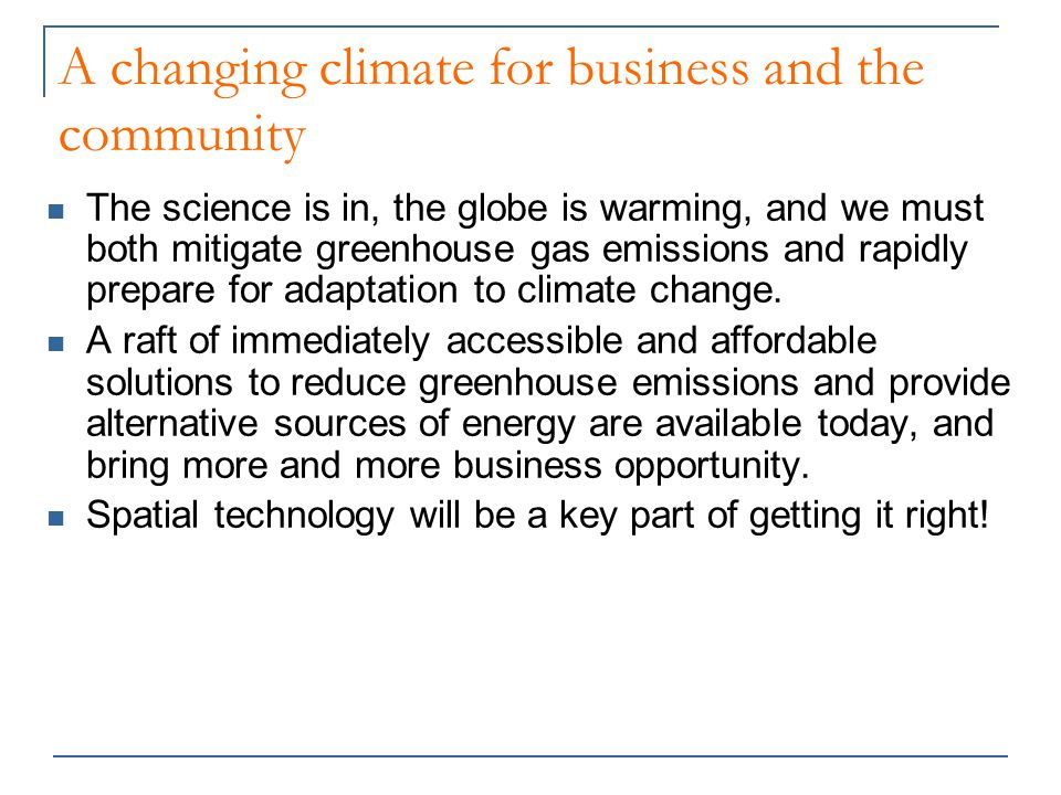 A changing climate for business and the community The science is in, the globe is warming, and we must both mitigate greenhouse gas emissions and rapidly prepare for adaptation to climate change.
