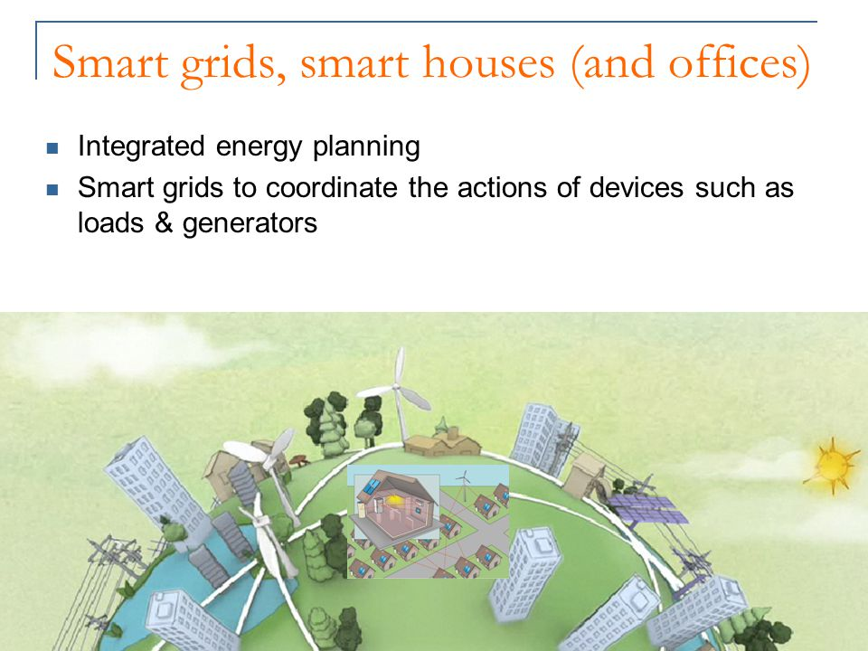 Smart grids, smart houses (and offices) Integrated energy planning Smart grids to coordinate the actions of devices such as loads & generators