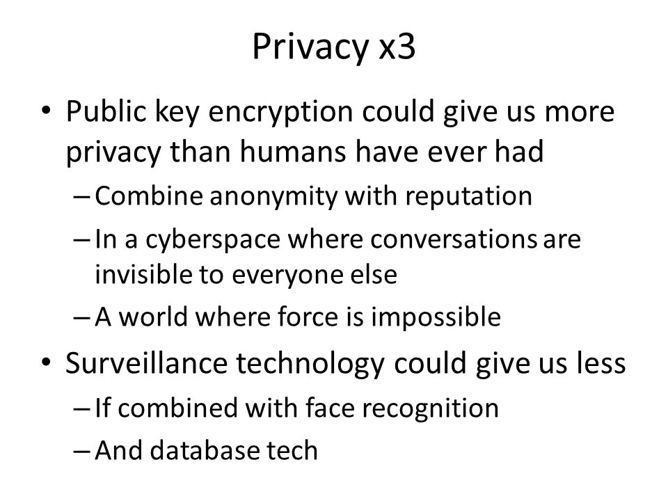 Privacy x3 Public key encryption could give us more privacy than humans have ever had – Combine anonymity with reputation – In a cyberspace where conversations are invisible to everyone else – A world where force is impossible Surveillance technology could give us less – If combined with face recognition – And database tech