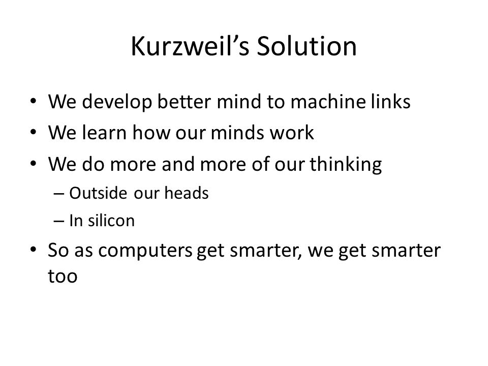 Kurzweil's Solution We develop better mind to machine links We learn how our minds work We do more and more of our thinking – Outside our heads – In silicon So as computers get smarter, we get smarter too