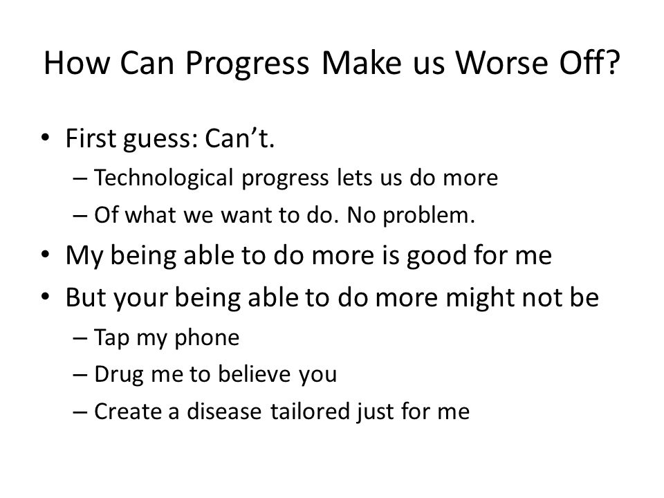 How Can Progress Make us Worse Off. First guess: Can't.