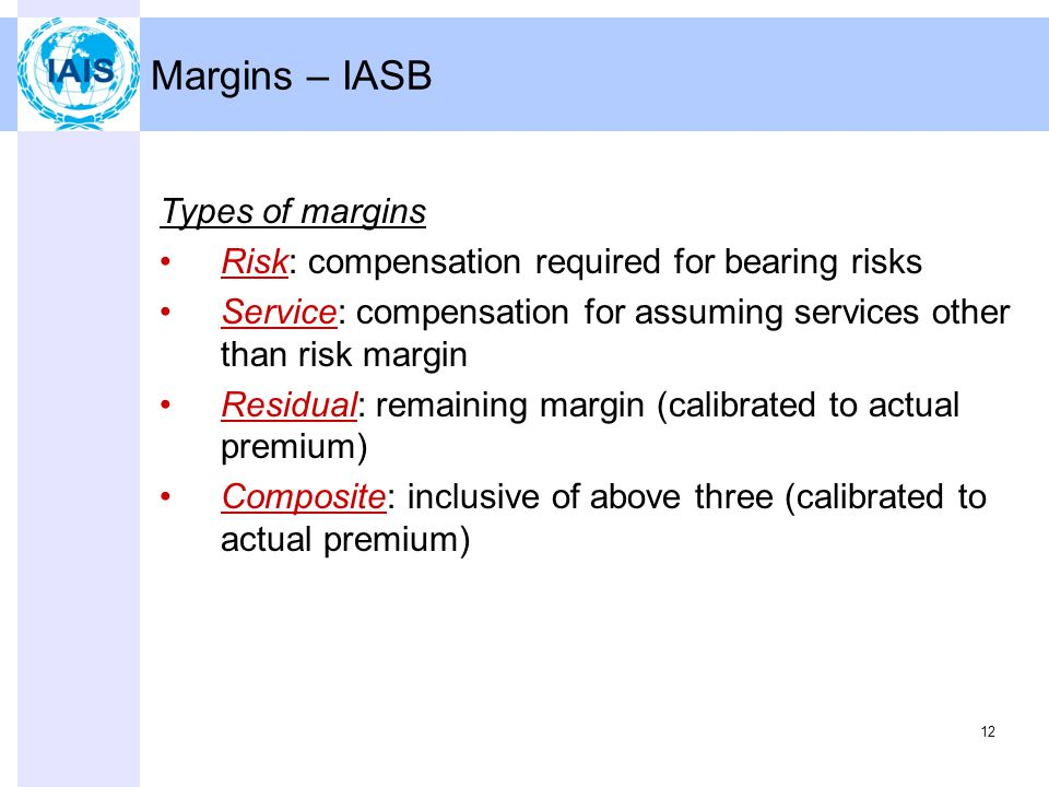 12 Margins – IASB Types of margins Risk: compensation required for bearing risks Service: compensation for assuming services other than risk margin Residual: remaining margin (calibrated to actual premium) Composite: inclusive of above three (calibrated to actual premium)