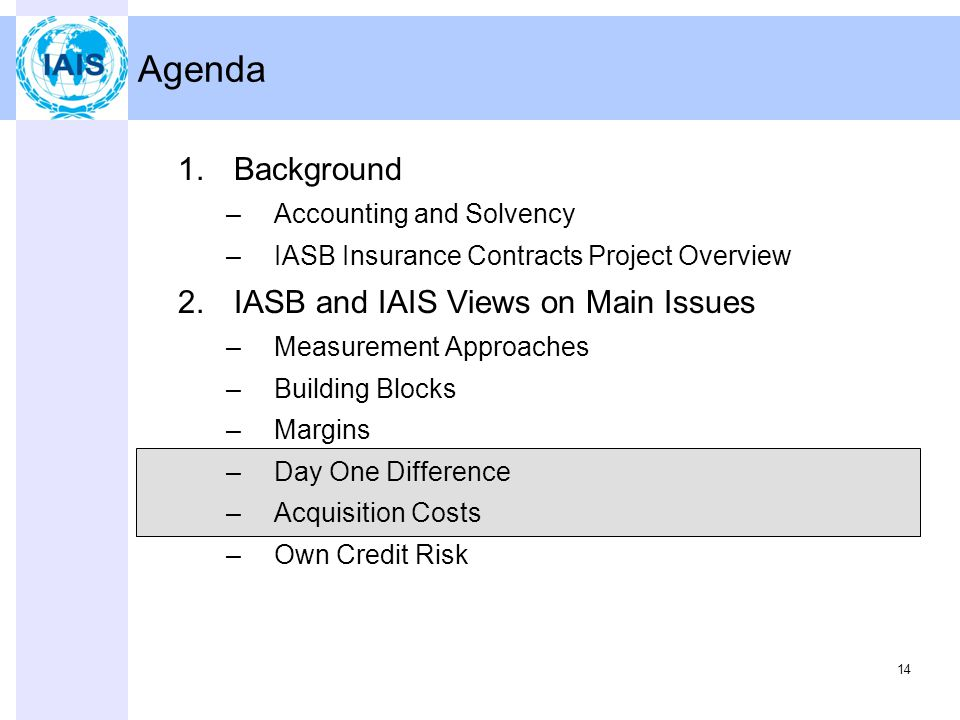 14 Agenda 1.Background –Accounting and Solvency –IASB Insurance Contracts Project Overview 2.IASB and IAIS Views on Main Issues –Measurement Approaches –Building Blocks –Margins –Day One Difference –Acquisition Costs –Own Credit Risk