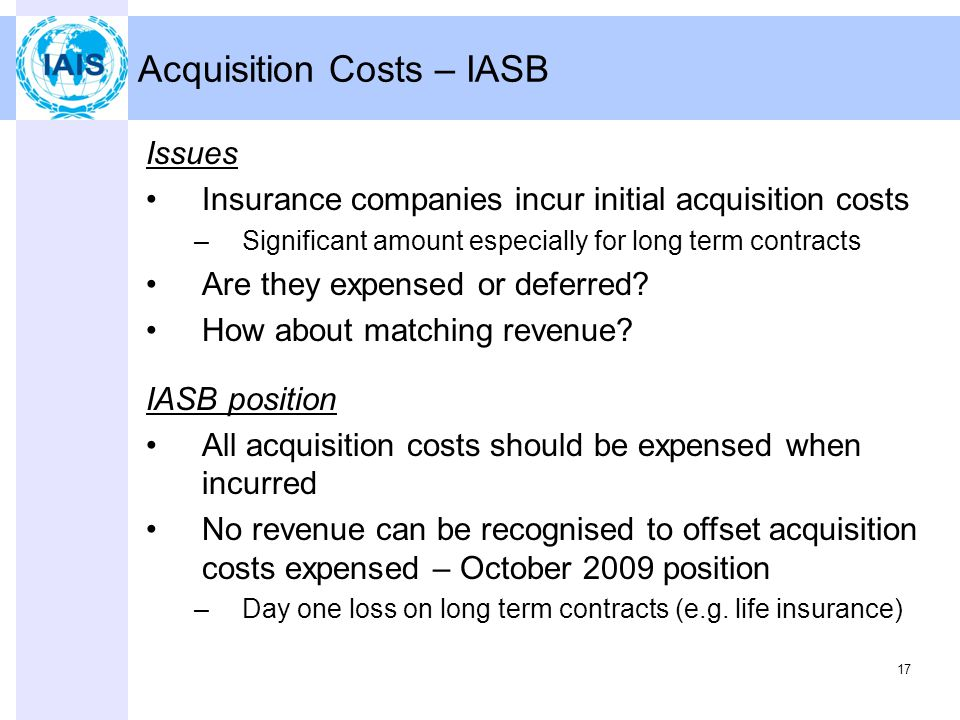 17 Acquisition Costs – IASB Issues Insurance companies incur initial acquisition costs –Significant amount especially for long term contracts Are they expensed or deferred.