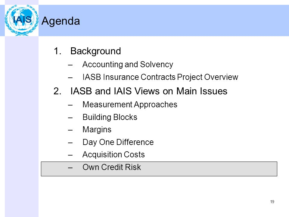19 Agenda 1.Background –Accounting and Solvency –IASB Insurance Contracts Project Overview 2.IASB and IAIS Views on Main Issues –Measurement Approaches –Building Blocks –Margins –Day One Difference –Acquisition Costs –Own Credit Risk