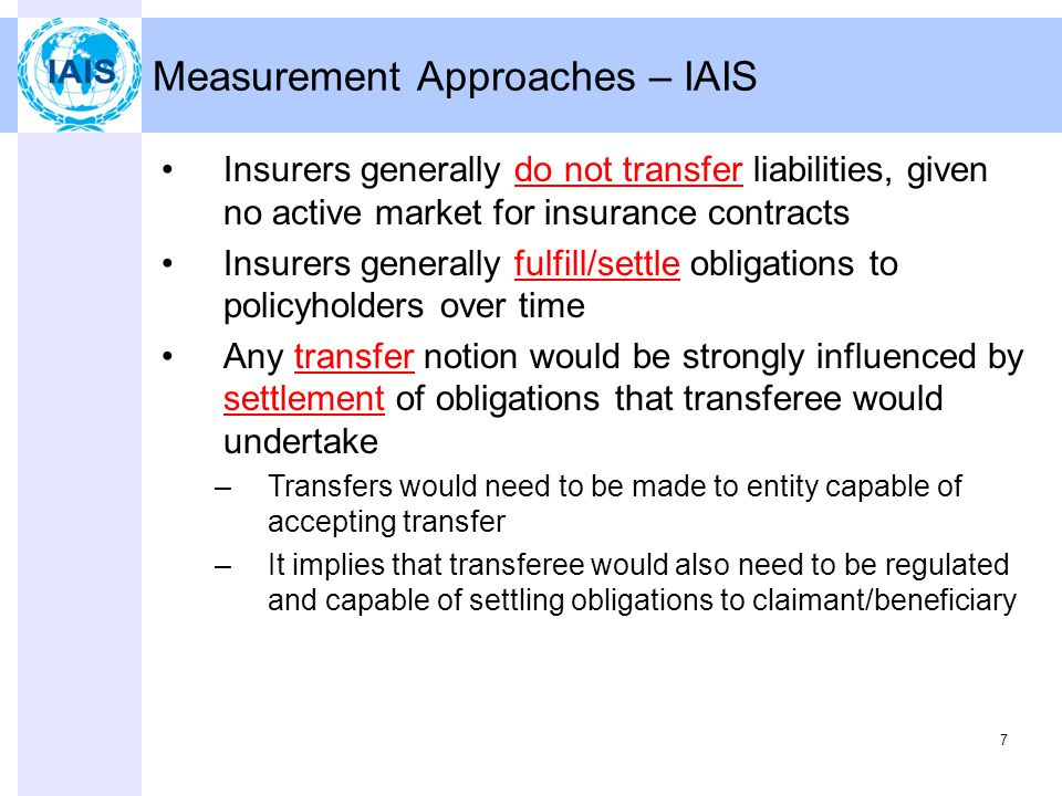 7 Measurement Approaches – IAIS Insurers generally do not transfer liabilities, given no active market for insurance contracts Insurers generally fulfill/settle obligations to policyholders over time Any transfer notion would be strongly influenced by settlement of obligations that transferee would undertake –Transfers would need to be made to entity capable of accepting transfer –It implies that transferee would also need to be regulated and capable of settling obligations to claimant/beneficiary