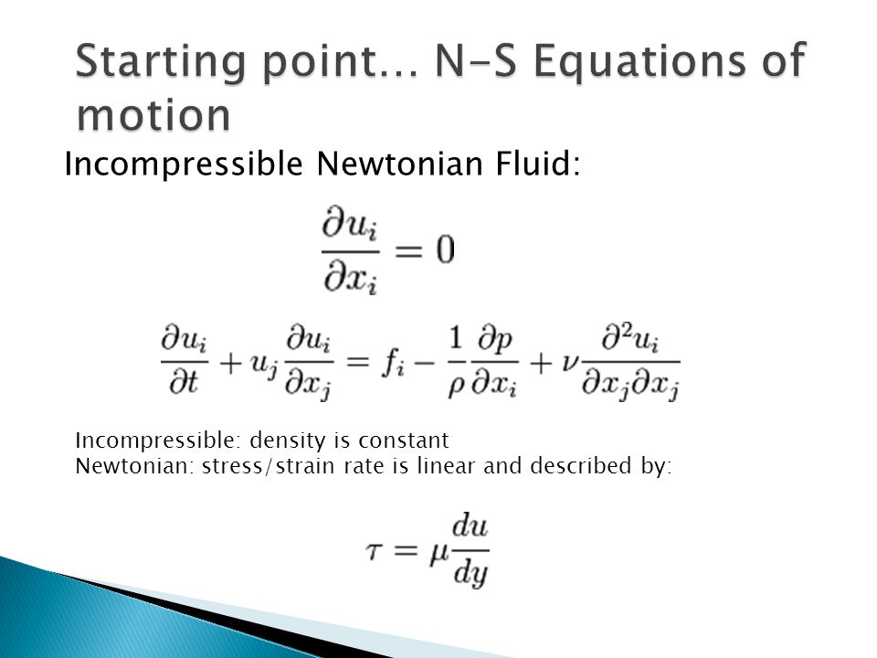 Incompressible Newtonian Fluid: Incompressible: density is constant Newtonian: stress/strain rate is linear and described by: