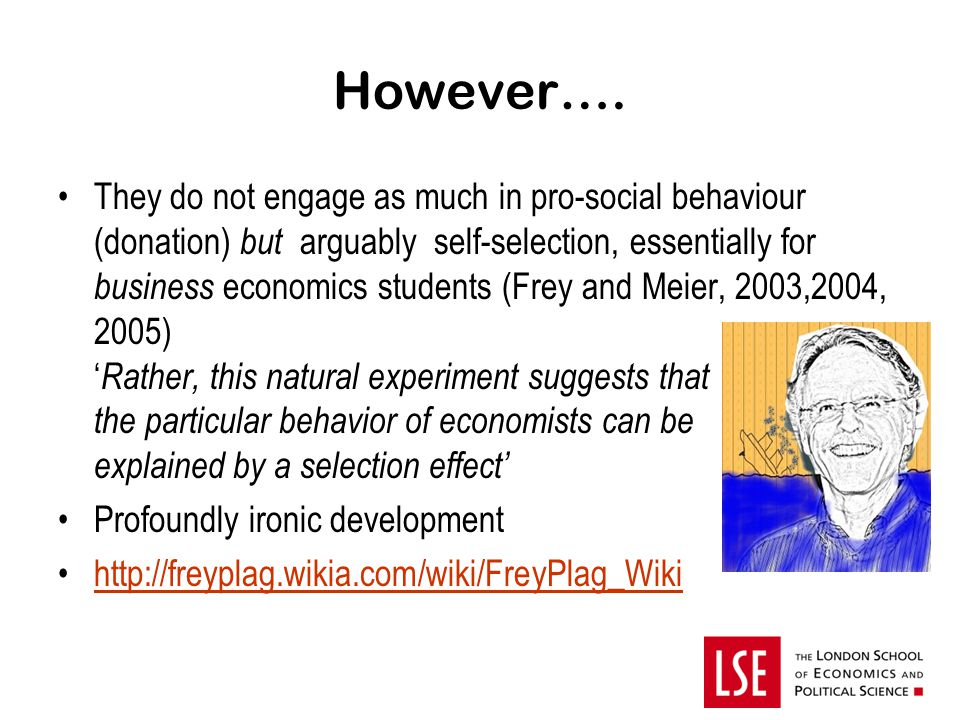 However…. They do not engage as much in pro-social behaviour (donation) but arguably self-selection, essentially for business economics students (Frey