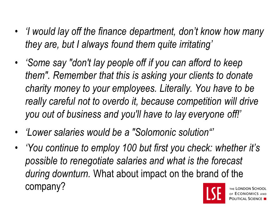 'I would lay off the finance department, don't know how many they are, but I always found them quite irritating' 'Some say don t lay people off if you can afford to keep them .