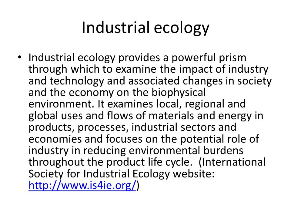 Industrial ecology Industrial ecology provides a powerful prism through which to examine the impact of industry and technology and associated changes in society and the economy on the biophysical environment.