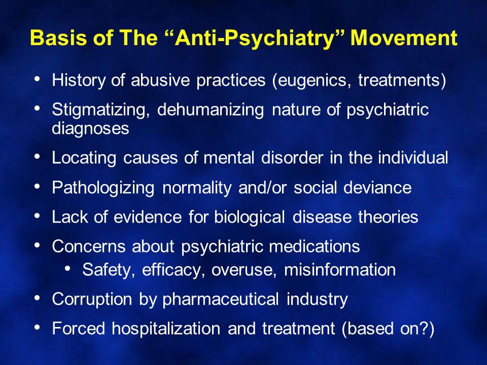 "Basis of The ""Anti-Psychiatry"" Movement History of abusive practices (eugenics, treatments) Stigmatizing, dehumanizing nature of psychiatric diagnoses"